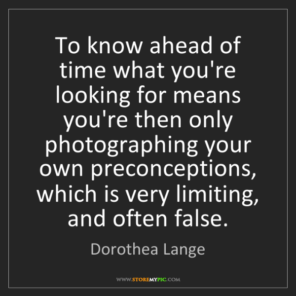 Dorothea Lange: To know ahead of time what you're looking for means you're...