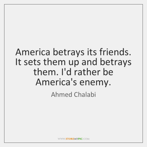 America betrays its friends. It sets them up and betrays them. I'd ...