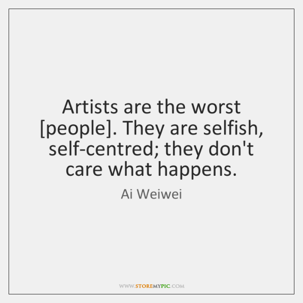Artists Are The Worst People They Are Selfish Self Centred They