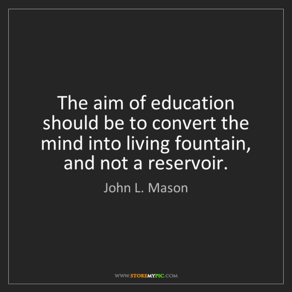 John L. Mason: The aim of education should be to convert the mind into...