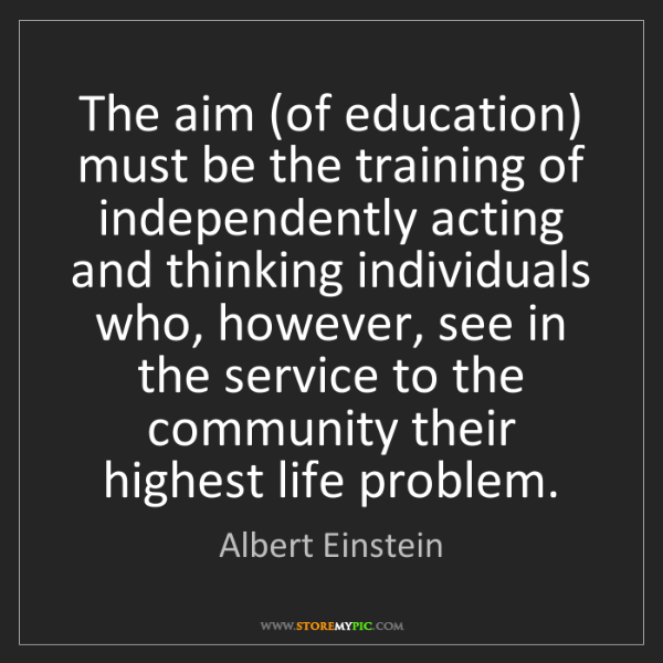 Albert Einstein: The aim (of education) must be the training of independently...