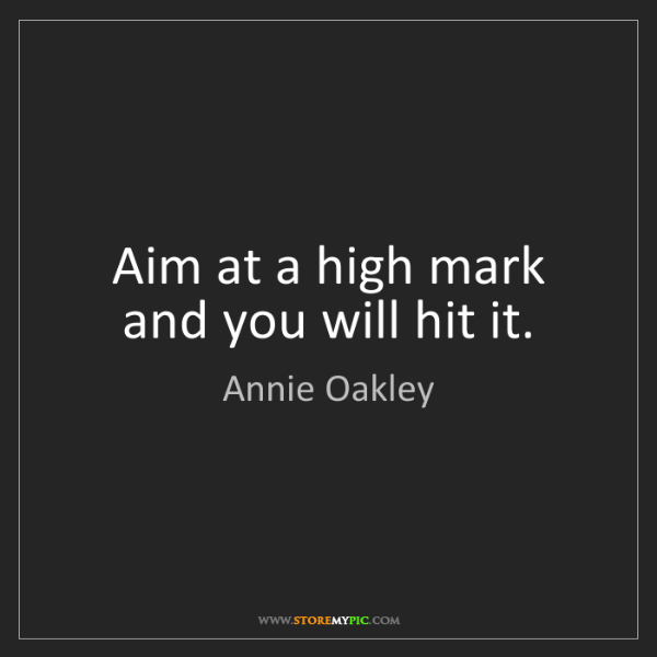 Annie Oakley: Aim at a high mark and you will hit it.