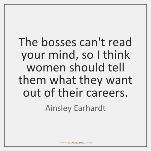 The bosses can't read your mind, so I think women should tell ...