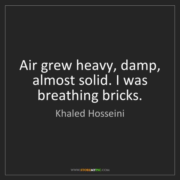 Khaled Hosseini: Air grew heavy, damp, almost solid. I was breathing bricks.