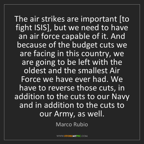 Marco Rubio: The air strikes are important [to fight ISIS], but we...
