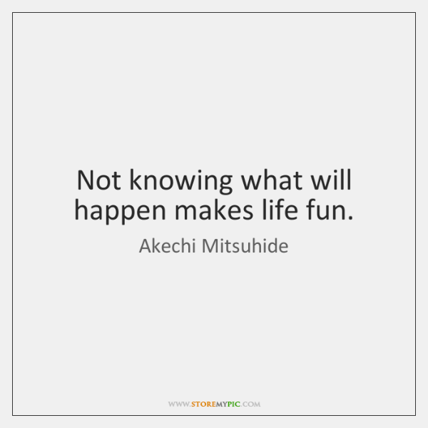 Not knowing what will happen makes life fun.