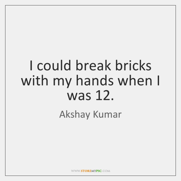 I could break bricks with my hands when I was 12.
