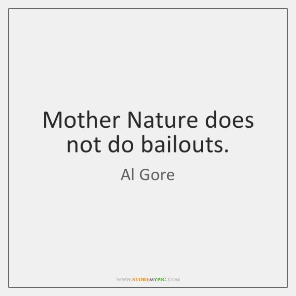 Mother Nature does not do bailouts.