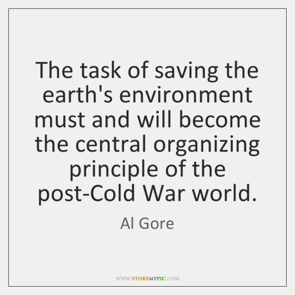 The task of saving the earth's environment must and will become the ...