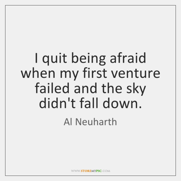 I quit being afraid when my first venture failed and the sky ...