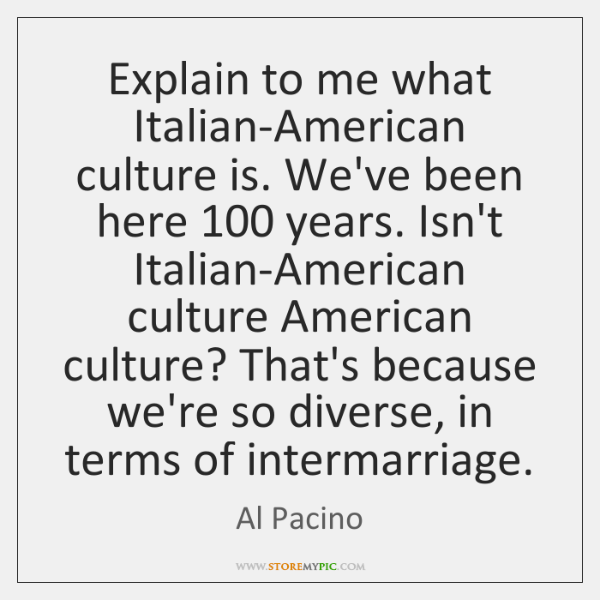 Explain to me what Italian-American culture is. We've been here 100 years. Isn't ...