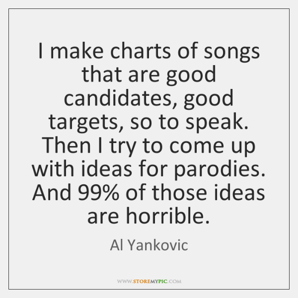 I make charts of songs that are good candidates, good targets, so ...