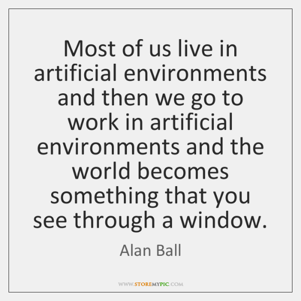 Most of us live in artificial environments and then we go to ...