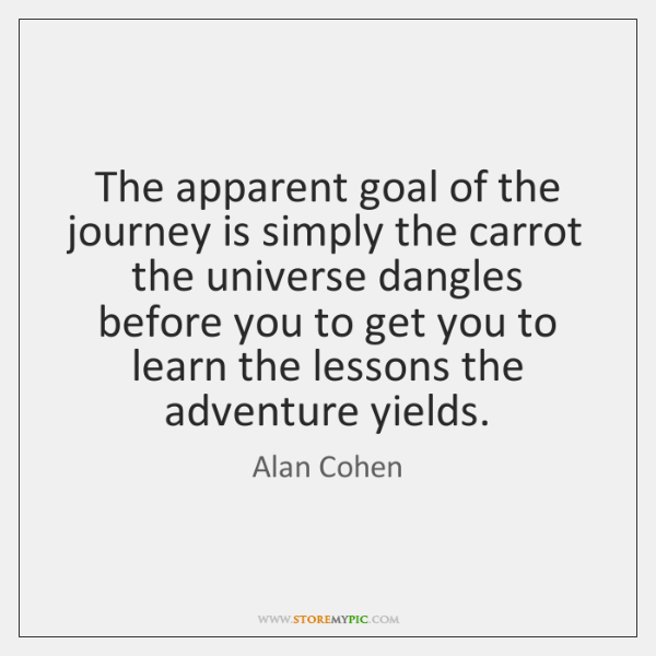 The apparent goal of the journey is simply the carrot the universe ...