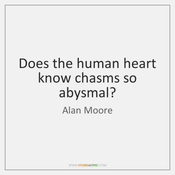 Does the human heart know chasms so abysmal?