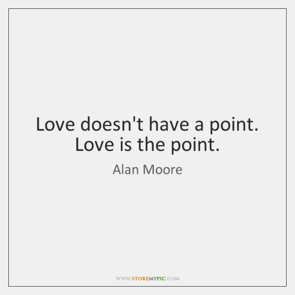 Love doesn't have a point. Love is the point.