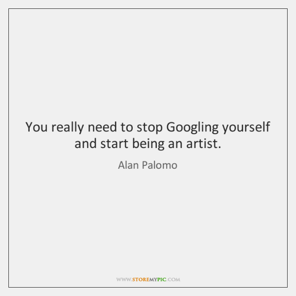 You really need to stop Googling yourself and start being an artist.