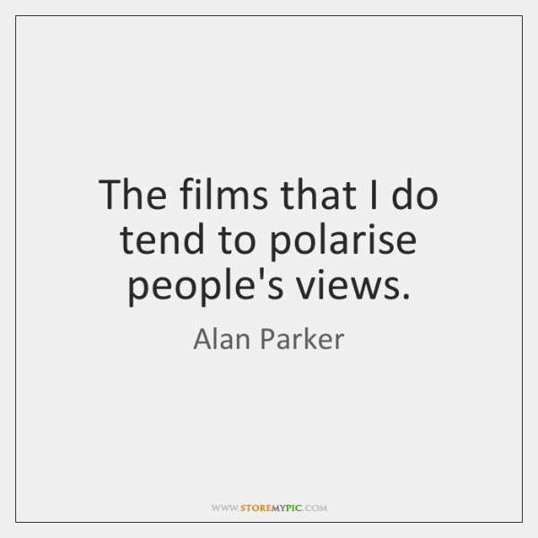 The films that I do tend to polarise people's views.