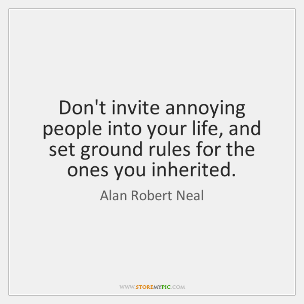 Don't invite annoying people into your life, and set ground rules for ...