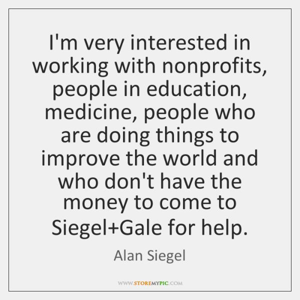 I'm very interested in working with nonprofits, people in education, medicine, people ...