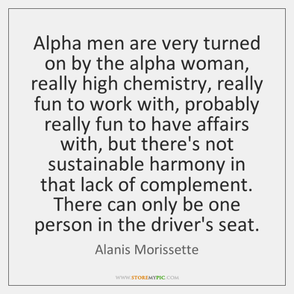 Alpha men are very turned on by the alpha woman, really high