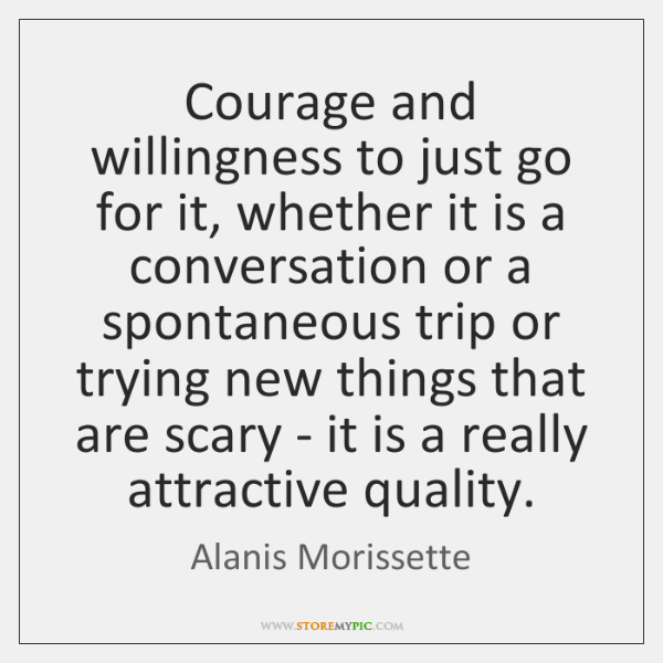 Courage and willingness to just go for it, whether it is a ...
