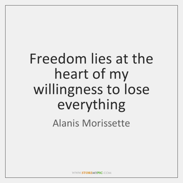 Freedom lies at the heart of my willingness to lose everything