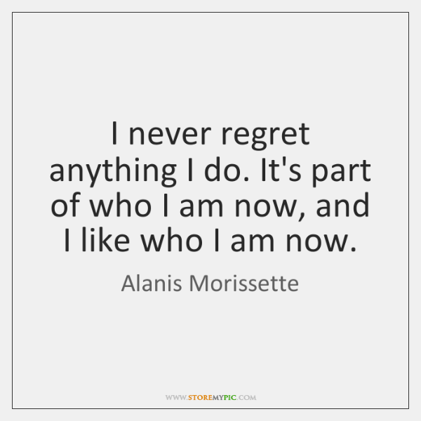 I never regret anything I do. It's part of who I am ...