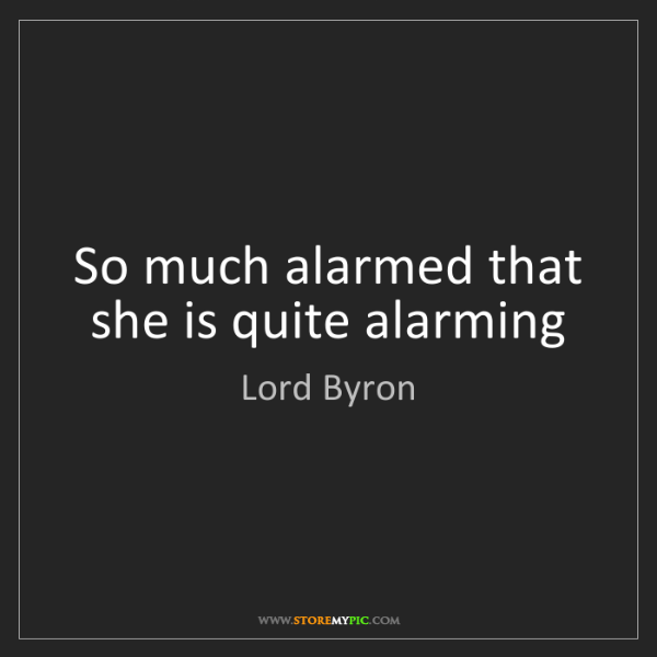 Lord Byron: So much alarmed that she is quite alarming