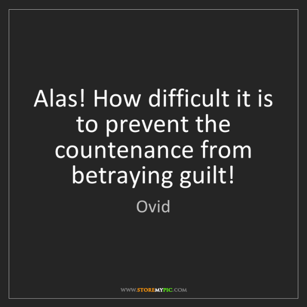 Ovid: Alas! How difficult it is to prevent the countenance...