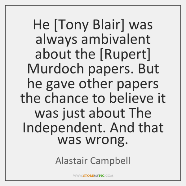 He [Tony Blair] was always ambivalent about the [Rupert] Murdoch papers. But ...