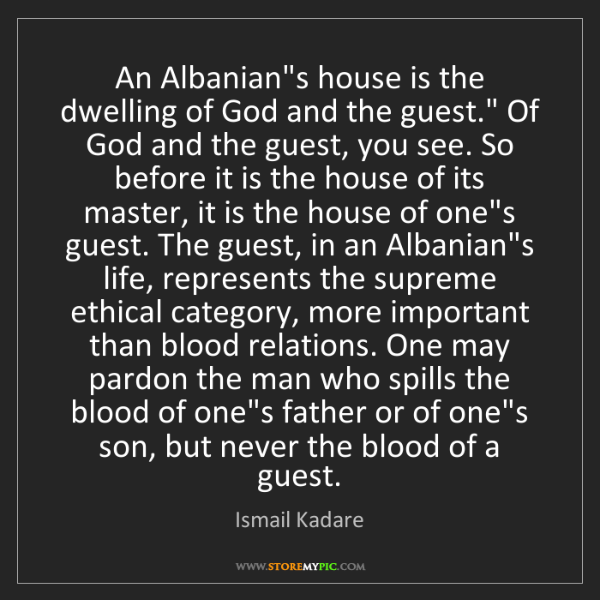 "Ismail Kadare: An Albanian's house is the dwelling of God and the guest.""..."