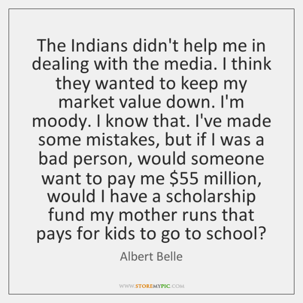 The Indians didn't help me in dealing with the media. I think ...