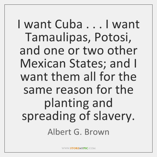 I want Cuba . . . I want Tamaulipas, Potosi, and one or two other ...