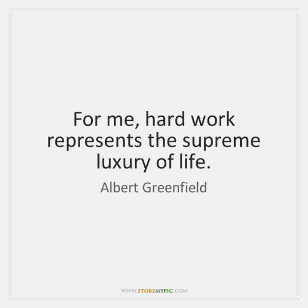 For me, hard work represents the supreme luxury of life.