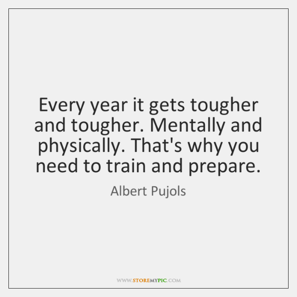 Every year it gets tougher and tougher. Mentally and physically. That's why ...
