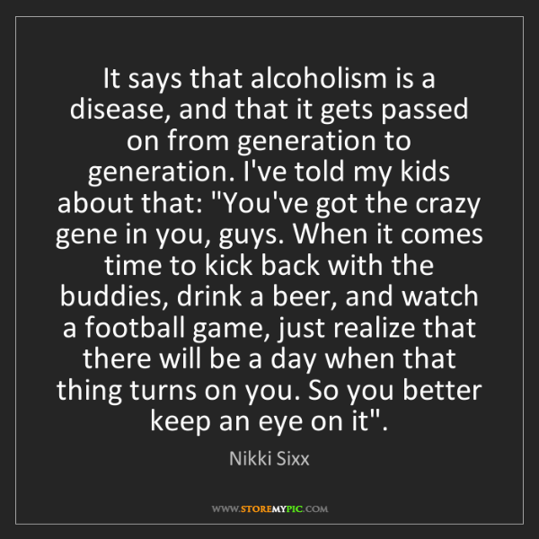 Nikki Sixx: It says that alcoholism is a disease, and that it gets...
