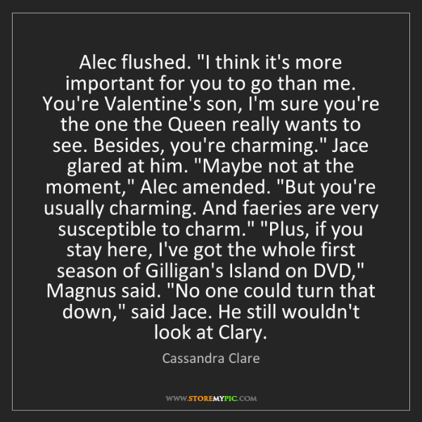 "Cassandra Clare: Alec flushed. ""I think it's more important for you to..."