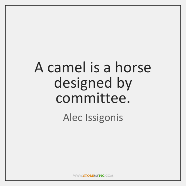 A camel is a horse designed by committee.