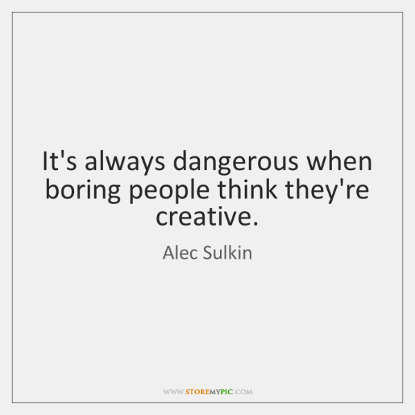 It's always dangerous when boring people think they're creative.