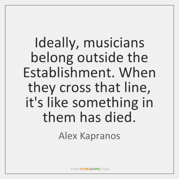Ideally, musicians belong outside the Establishment. When they cross that line, it's ...
