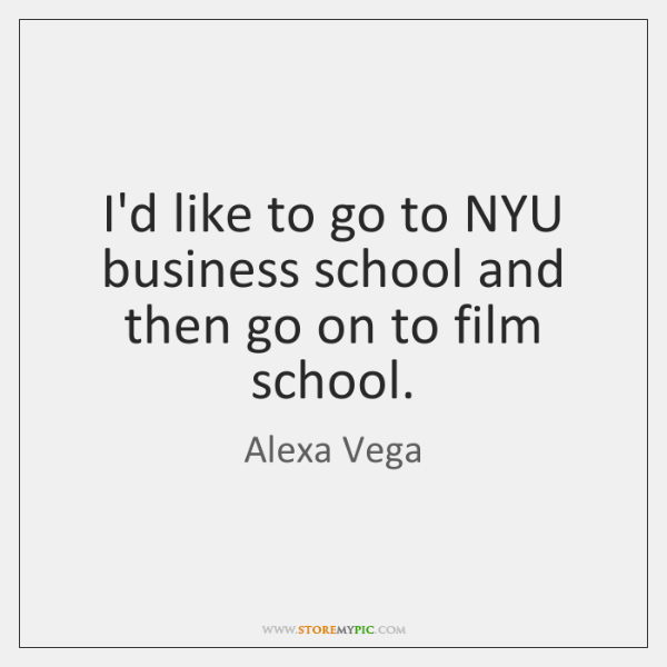 I'd like to go to NYU business school and then go on ...
