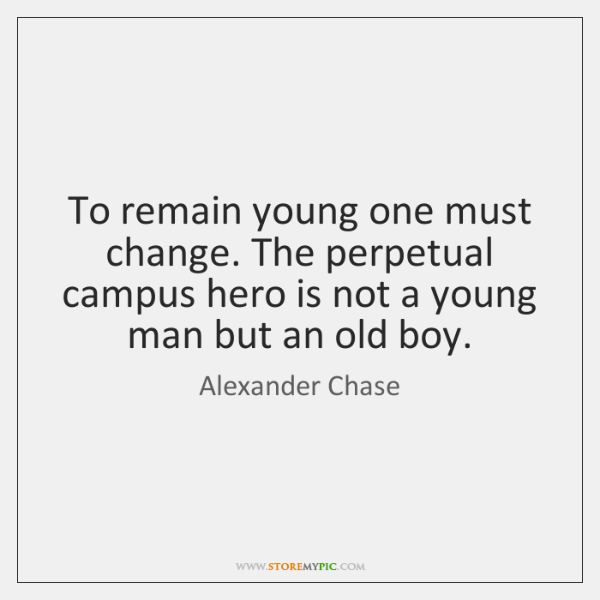 To remain young one must change. The perpetual campus hero is not ...