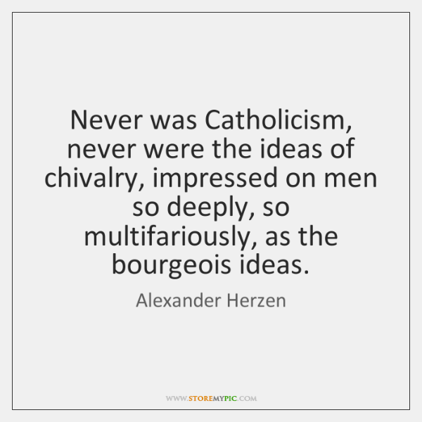 Never was Catholicism, never were the ideas of chivalry, impressed on men ...