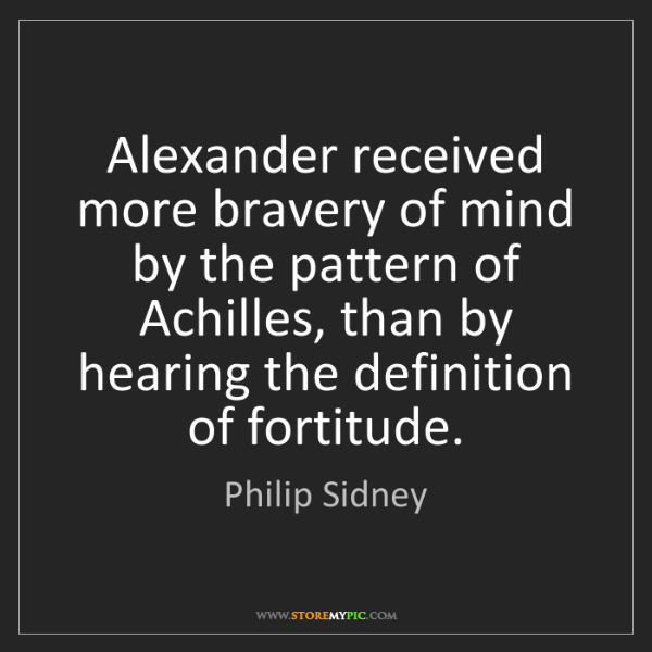 Philip Sidney: Alexander received more bravery of mind by the pattern...