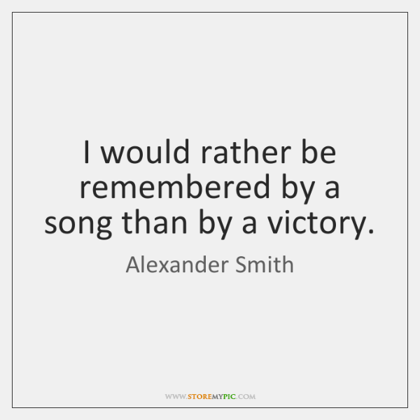 I would rather be remembered by a song than by a victory.