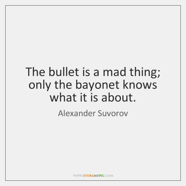 The bullet is a mad thing; only the bayonet knows what it ...