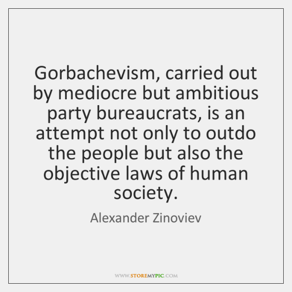 Gorbachevism, carried out by mediocre but ambitious party bureaucrats, is an attempt ...