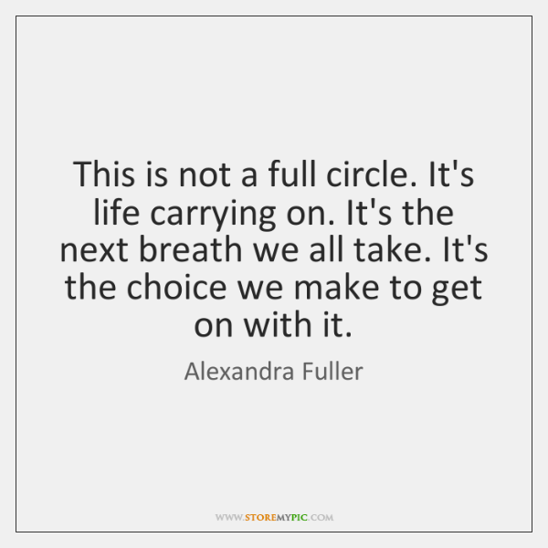 This is not a full circle. It's life carrying on. It's the ...