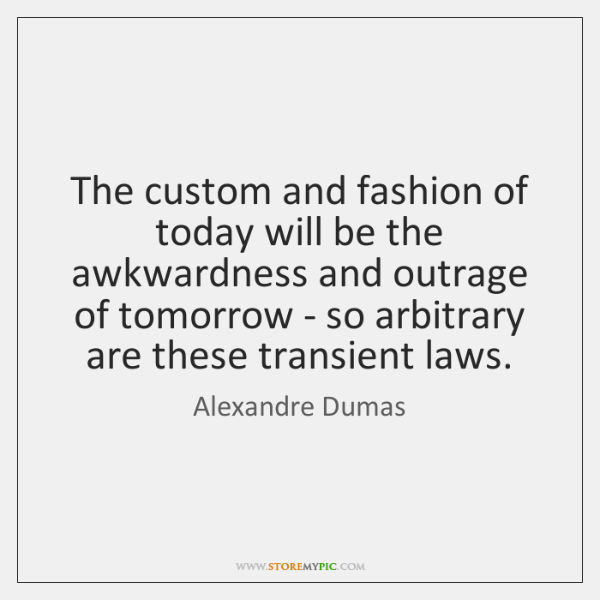 The custom and fashion of today will be the awkwardness and outrage ...
